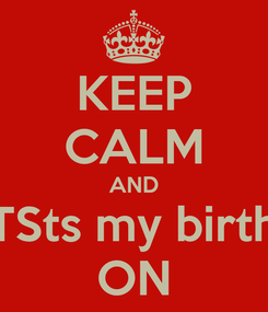 Poster: KEEP CALM AND DONT FORGET ITSts my birthday next moday  ON