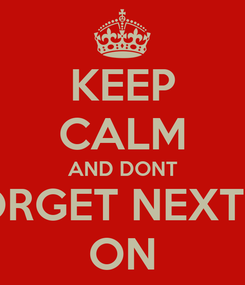 Poster: KEEP CALM AND DONT FORGET NEXT W ON