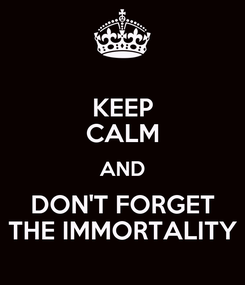 Poster: KEEP CALM AND DON'T FORGET THE IMMORTALITY