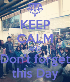 Poster: KEEP CALM AND Don't forget this Day