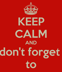 Poster: KEEP CALM AND don't forget  to