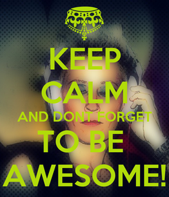 Poster: KEEP CALM AND DONT FORGET TO BE  AWESOME!