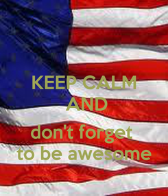 Poster: KEEP CALM  AND   don't forget  to be awesome