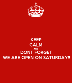 Poster: KEEP CALM AND DONT FORGET WE ARE OPEN ON SATURDAY!!