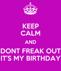 Poster: KEEP CALM AND DONT FREAK OUT IT'S MY BIRTHDAY