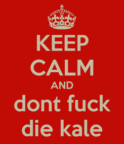 Poster: KEEP CALM AND dont fuck die kale