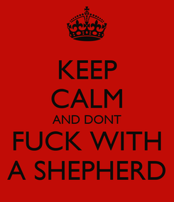 Poster: KEEP CALM AND DONT FUCK WITH A SHEPHERD