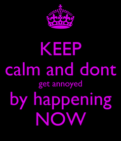 Poster: KEEP calm and dont get annoyed by happening NOW