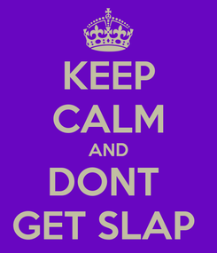 Poster: KEEP CALM AND DONT  GET SLAP