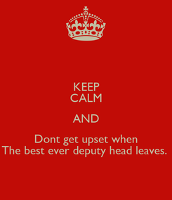 Poster: KEEP CALM AND Dont get upset when The best ever deputy head leaves.