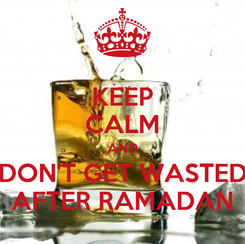 Poster: KEEP CALM AND DON'T GET WASTED AFTER RAMADAN