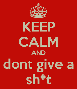 Poster: KEEP CALM AND dont give a sh*t