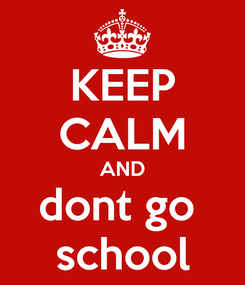 Poster: KEEP CALM AND dont go  school