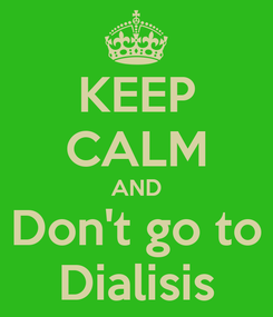Poster: KEEP CALM AND Don't go to Dialisis