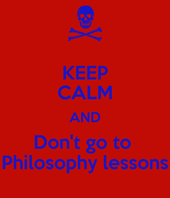 Poster: KEEP CALM AND Don't go to  Philosophy lessons