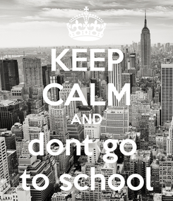 Poster: KEEP CALM AND dont go  to school