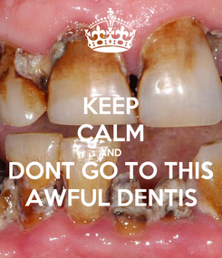 Poster: KEEP CALM AND DONT GO TO THIS AWFUL DENTIS