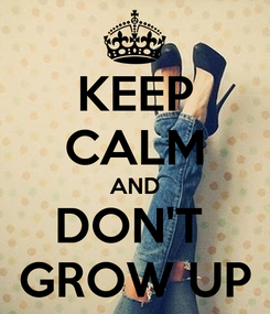 Poster: KEEP CALM AND DON'T  GROW UP
