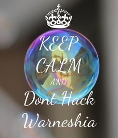 Poster: KEEP CALM AND Dont Hack Warneshia