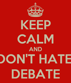 Poster: KEEP CALM AND DON'T HATE, DEBATE