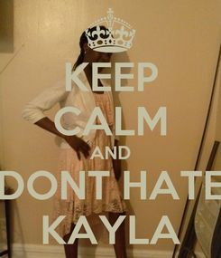 Poster: KEEP CALM AND DONT HATE KAYLA