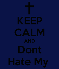 Poster: KEEP CALM AND Dont Hate My