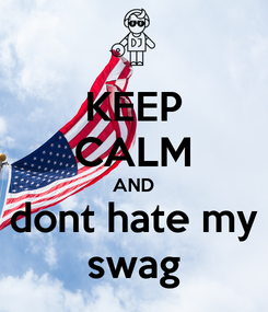 Poster: KEEP CALM AND dont hate my swag
