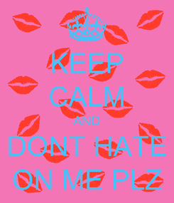 Poster: KEEP CALM AND DONT HATE ON ME PLZ