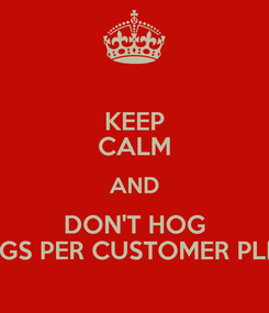 Poster: KEEP CALM AND DON'T HOG 3 BAGS PER CUSTOMER PLEASE