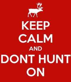 Poster: KEEP CALM AND DONT HUNT ON