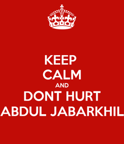 Poster: KEEP  CALM AND DONT HURT ABDUL JABARKHIL