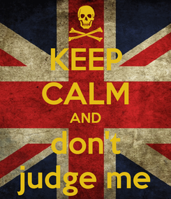 Poster: KEEP CALM AND don't judge me