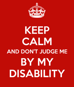 Poster: KEEP CALM AND DON'T JUDGE ME BY MY DISABILITY