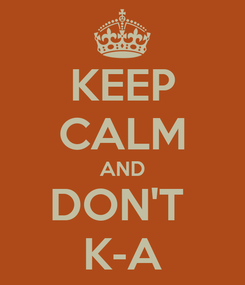 Poster: KEEP CALM AND DON'T  K-A