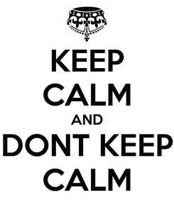 Poster: KEEP CALM AND DONT KEEP CALM