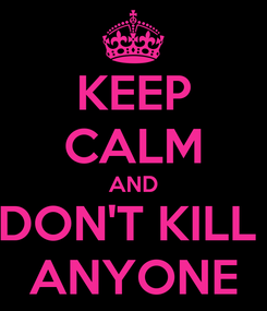 Poster: KEEP CALM AND DON'T KILL  ANYONE