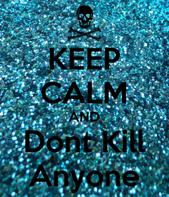 Poster: KEEP CALM AND Dont Kill Anyone