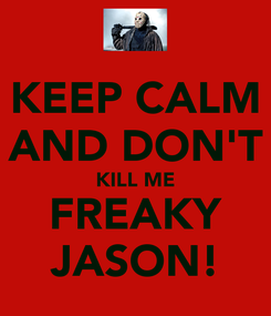 Poster: KEEP CALM AND DON'T KILL ME FREAKY JASON!