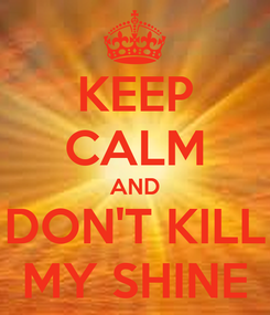 Poster: KEEP CALM AND DON'T KILL MY SHINE