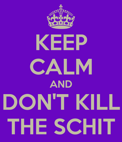 Poster: KEEP CALM AND DON'T KILL THE SCHIT