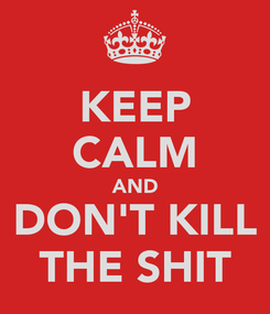 Poster: KEEP CALM AND DON'T KILL THE SHIT