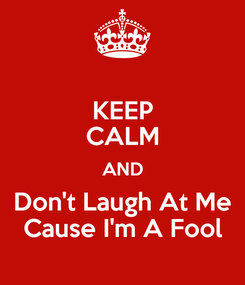 Poster: KEEP CALM AND Don't Laugh At Me Cause I'm A Fool