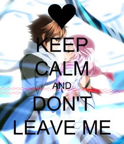 Poster: KEEP CALM AND DON'T LEAVE ME