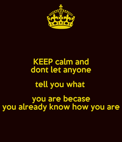 Poster: KEEP calm and dont let anyone tell you what  you are becase you already know how you are