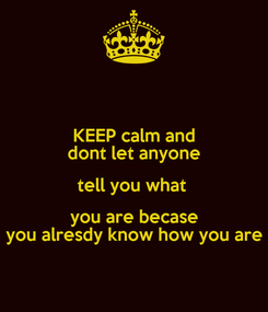 Poster: KEEP calm and dont let anyone tell you what  you are becase you alresdy know how you are