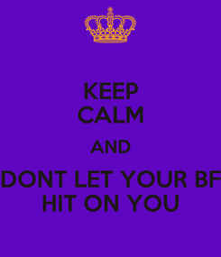 Poster: KEEP CALM AND DONT LET YOUR BF HIT ON YOU
