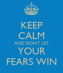 Poster: KEEP CALM AND DON'T LET YOUR FEARS WIN