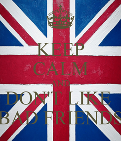 Poster: KEEP CALM AND DON'T LIKE  BAD FRIENDS