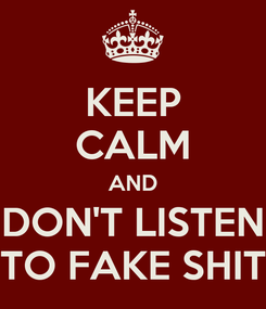 Poster: KEEP CALM AND DON'T LISTEN TO FAKE SHIT