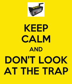 Poster: KEEP CALM AND DON'T LOOK AT THE TRAP